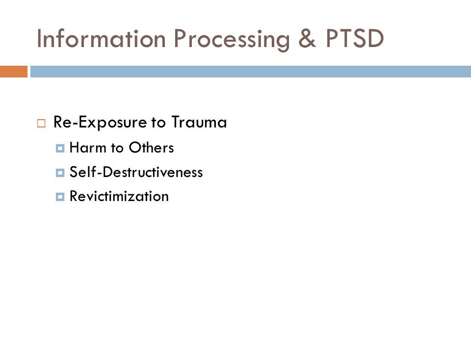 Information Processing & PTSD  Re-Exposure to Trauma  Harm to Others  Self-Destructiveness  Revictimization