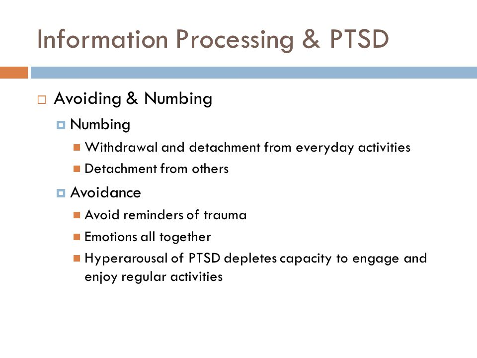 Information Processing & PTSD  Avoiding & Numbing  Numbing Withdrawal and detachment from everyday activities Detachment from others  Avoidance Avoid reminders of trauma Emotions all together Hyperarousal of PTSD depletes capacity to engage and enjoy regular activities