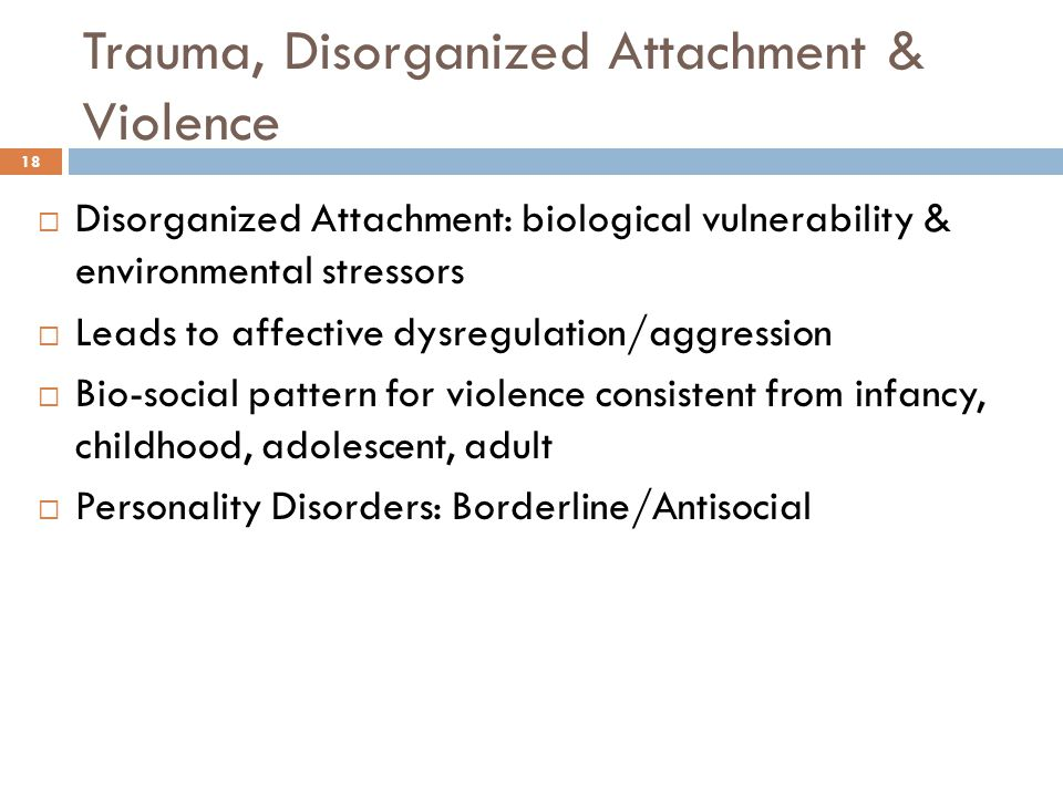 Trauma, Disorganized Attachment & Violence 18  Disorganized Attachment: biological vulnerability & environmental stressors  Leads to affective dysregulation/aggression  Bio-social pattern for violence consistent from infancy, childhood, adolescent, adult  Personality Disorders: Borderline/Antisocial