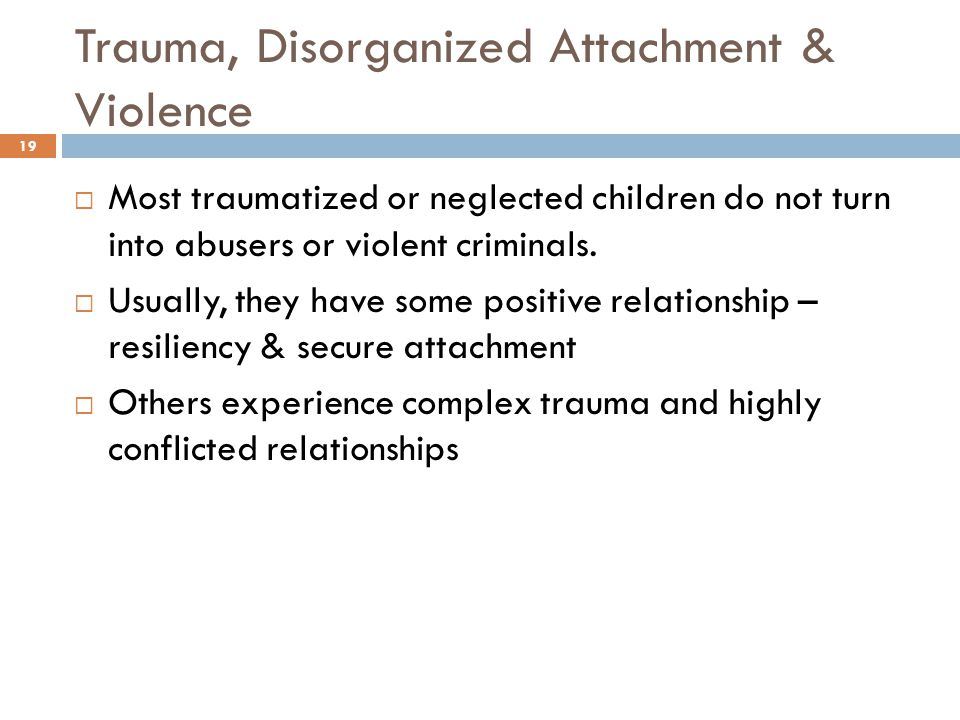 Trauma, Disorganized Attachment & Violence 19  Most traumatized or neglected children do not turn into abusers or violent criminals.