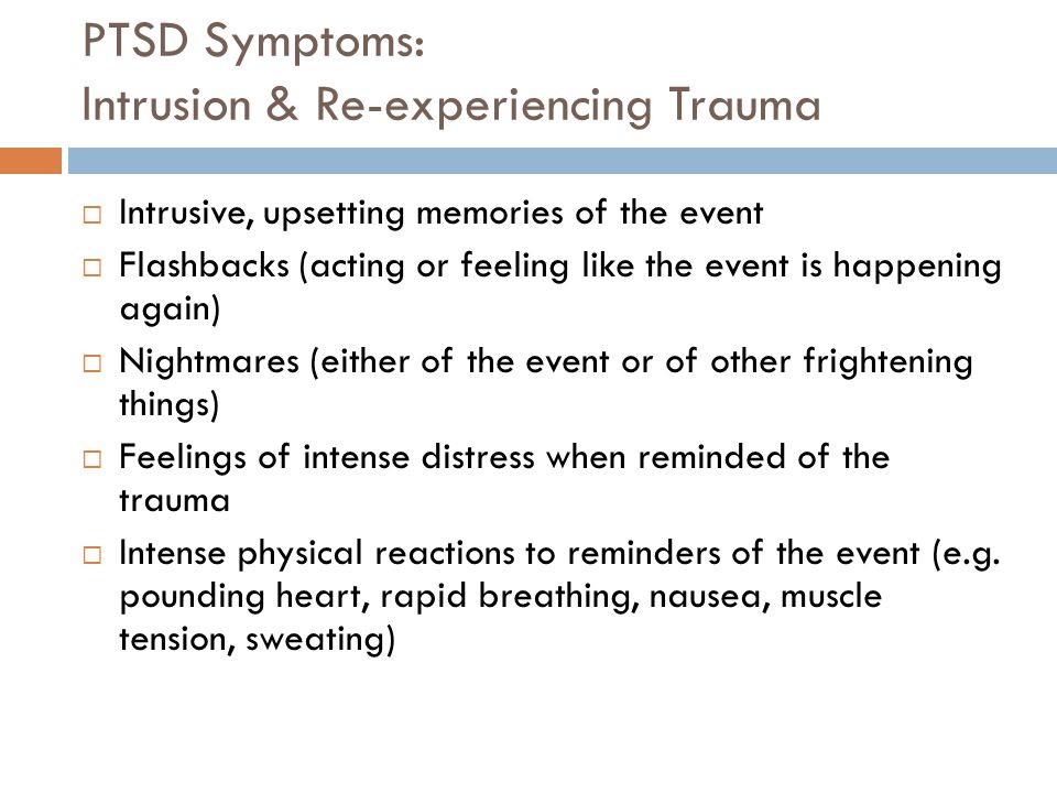 PTSD Symptoms: Intrusion & Re-experiencing Trauma  Intrusive, upsetting memories of the event  Flashbacks (acting or feeling like the event is happening again)  Nightmares (either of the event or of other frightening things)  Feelings of intense distress when reminded of the trauma  Intense physical reactions to reminders of the event (e.g.