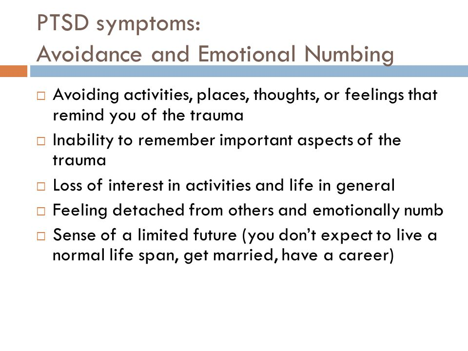 PTSD symptoms: Avoidance and Emotional Numbing  Avoiding activities, places, thoughts, or feelings that remind you of the trauma  Inability to remember important aspects of the trauma  Loss of interest in activities and life in general  Feeling detached from others and emotionally numb  Sense of a limited future (you don't expect to live a normal life span, get married, have a career)