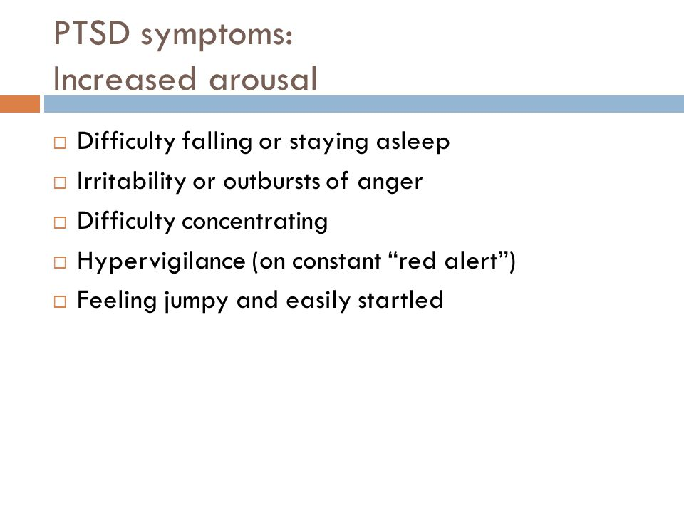 PTSD symptoms: Increased arousal  Difficulty falling or staying asleep  Irritability or outbursts of anger  Difficulty concentrating  Hypervigilance (on constant red alert )  Feeling jumpy and easily startled