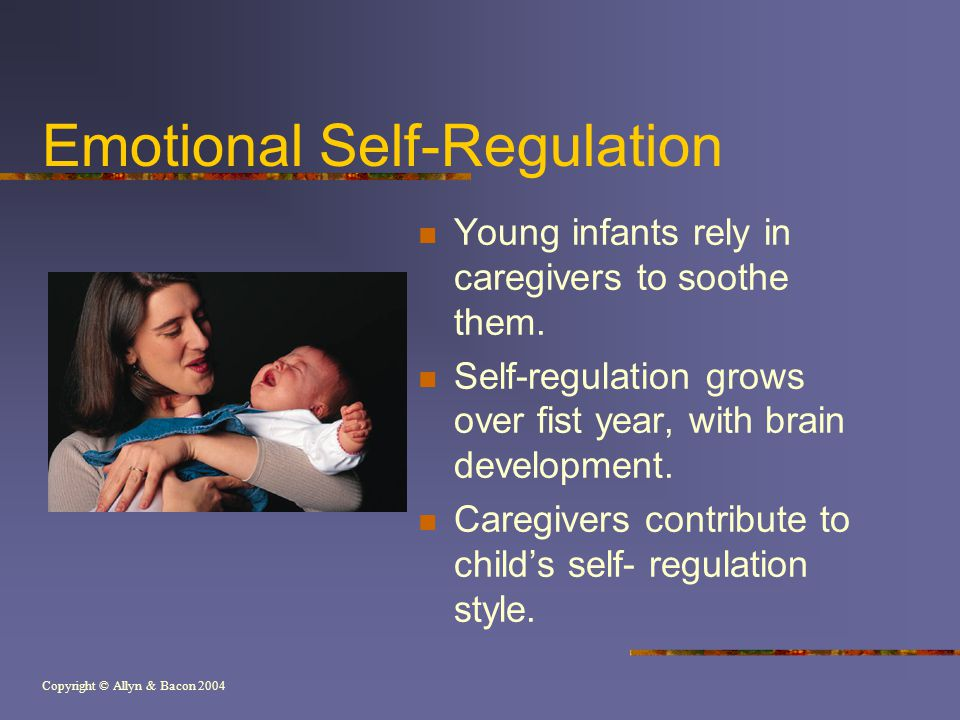Copyright © Allyn & Bacon 2004 Emotional Self-Regulation Young infants rely in caregivers to soothe them.