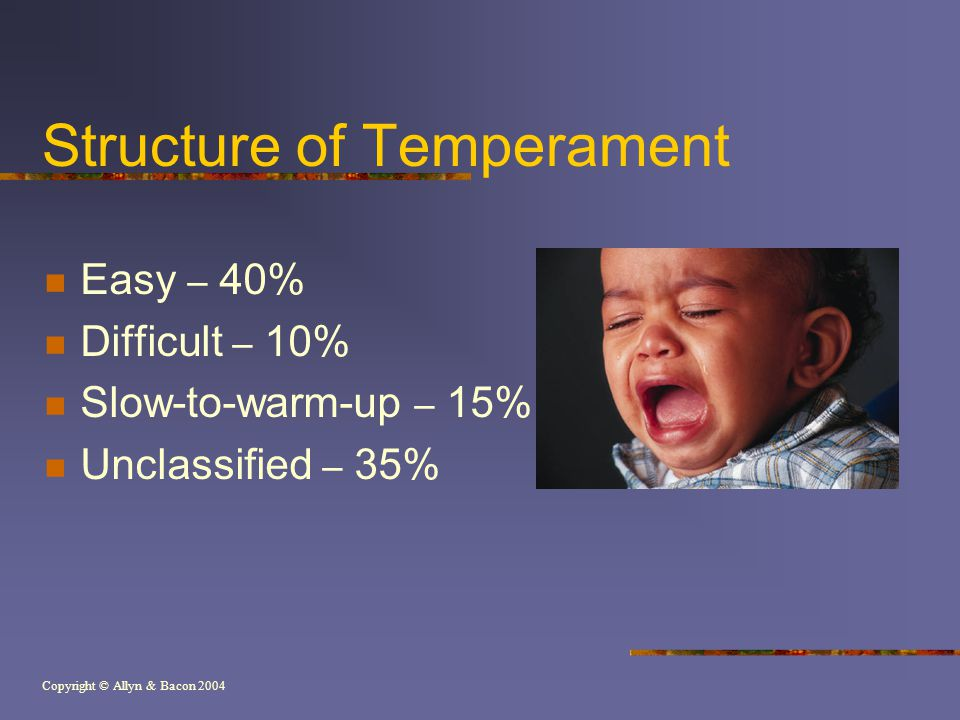 Copyright © Allyn & Bacon 2004 Structure of Temperament Easy – 40% Difficult – 10% Slow-to-warm-up – 15% Unclassified – 35%