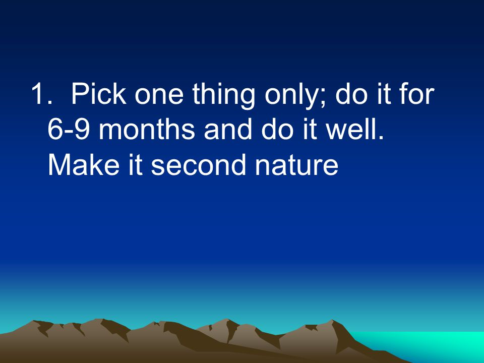 1. Pick one thing only; do it for 6-9 months and do it well. Make it second nature