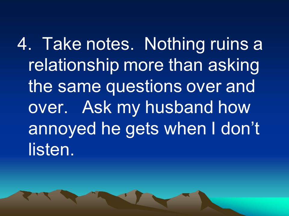4. Take notes. Nothing ruins a relationship more than asking the same questions over and over.