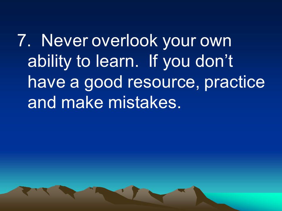7. Never overlook your own ability to learn.