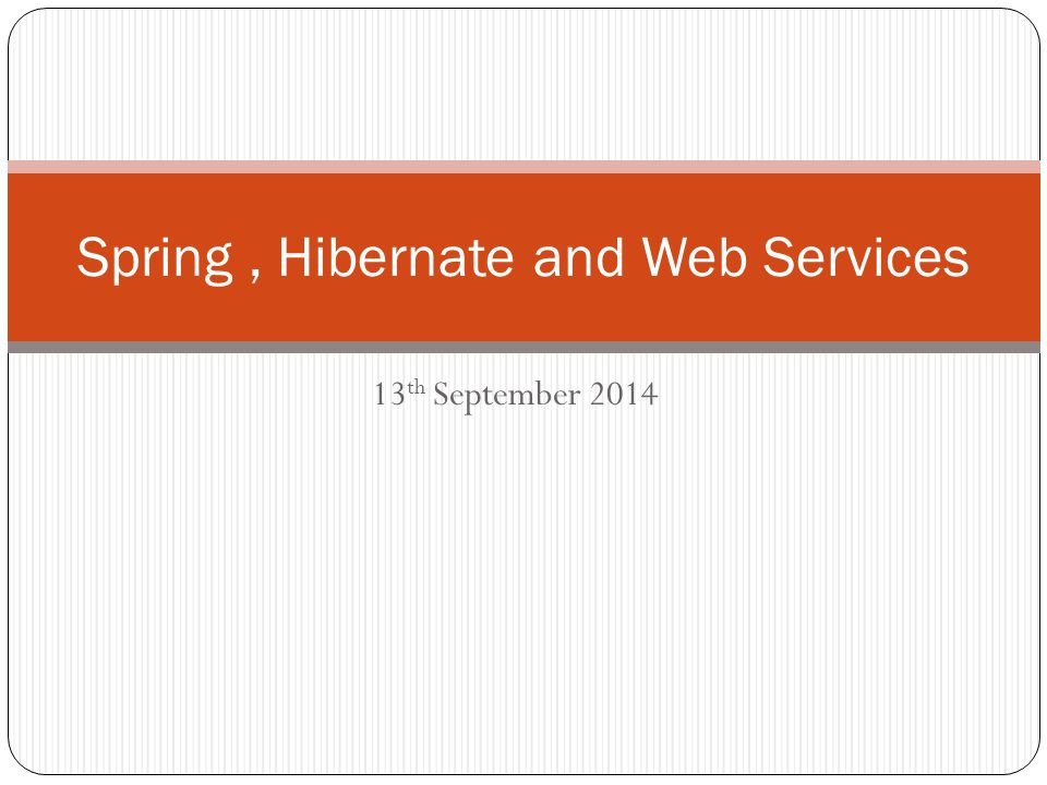 Spring, Hibernate and Web Services 13 th September 2014