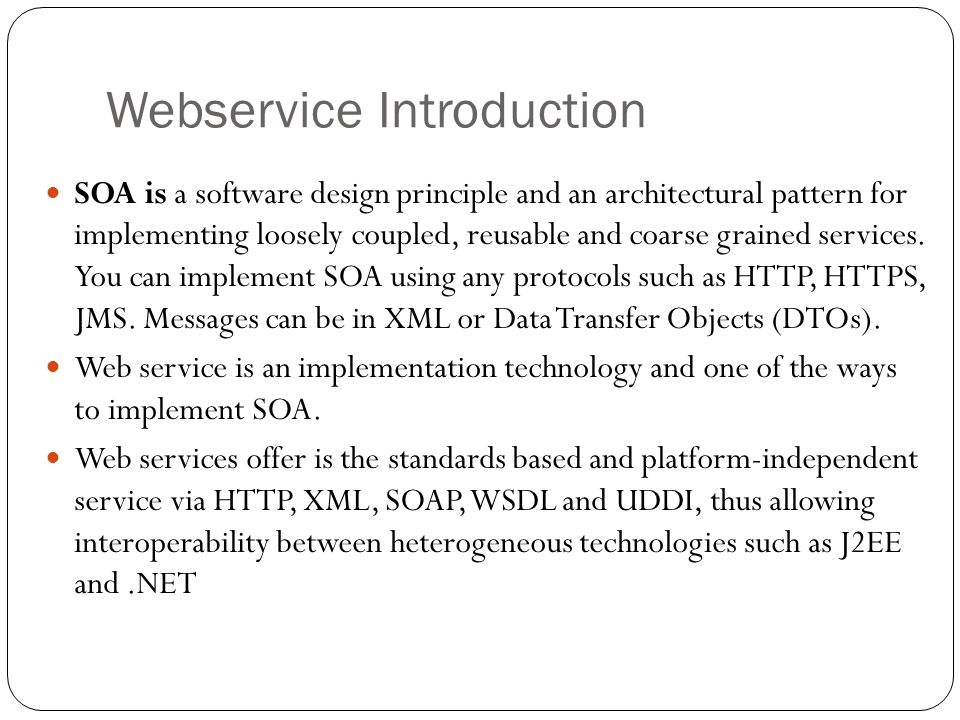 Webservice Introduction SOA is a software design principle and an architectural pattern for implementing loosely coupled, reusable and coarse grained services.