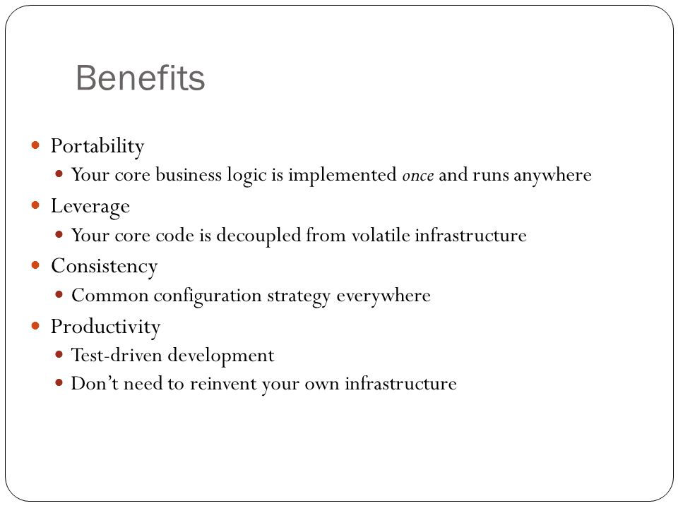 Benefits Portability Your core business logic is implemented once and runs anywhere Leverage Your core code is decoupled from volatile infrastructure Consistency Common configuration strategy everywhere Productivity Test-driven development Don't need to reinvent your own infrastructure