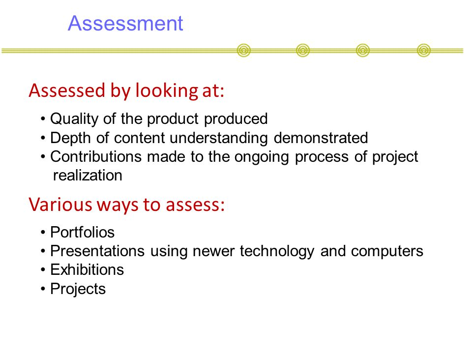 Assessment Assessed by looking at: Quality of the product produced Depth of content understanding demonstrated Contributions made to the ongoing process of project realization Portfolios Presentations using newer technology and computers Exhibitions Projects Various ways to assess: