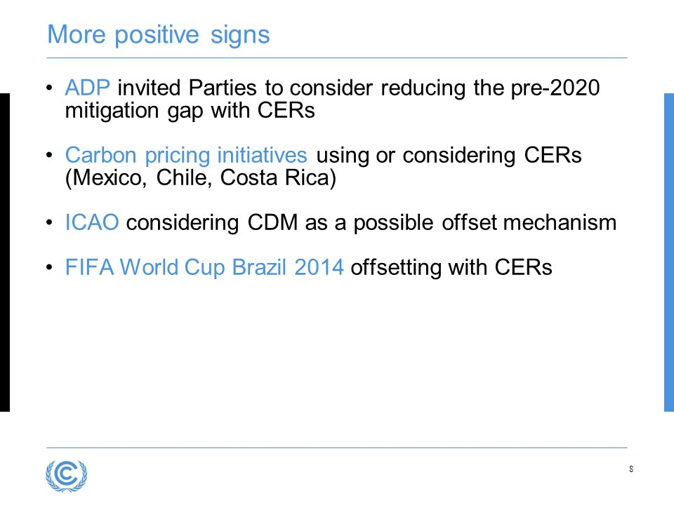 More positive signs ADP invited Parties to consider reducing the pre-2020 mitigation gap with CERs Carbon pricing initiatives using or considering CERs (Mexico, Chile, Costa Rica) ICAO considering CDM as a possible offset mechanism FIFA World Cup Brazil 2014 offsetting with CERs 8