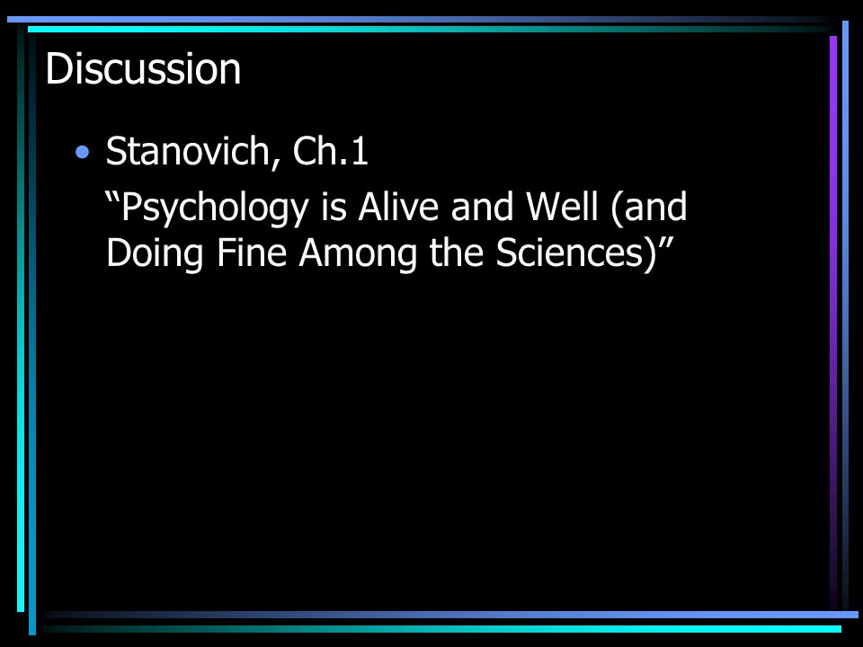 Discussion Stanovich, Ch.1 Psychology is Alive and Well (and Doing Fine Among the Sciences)
