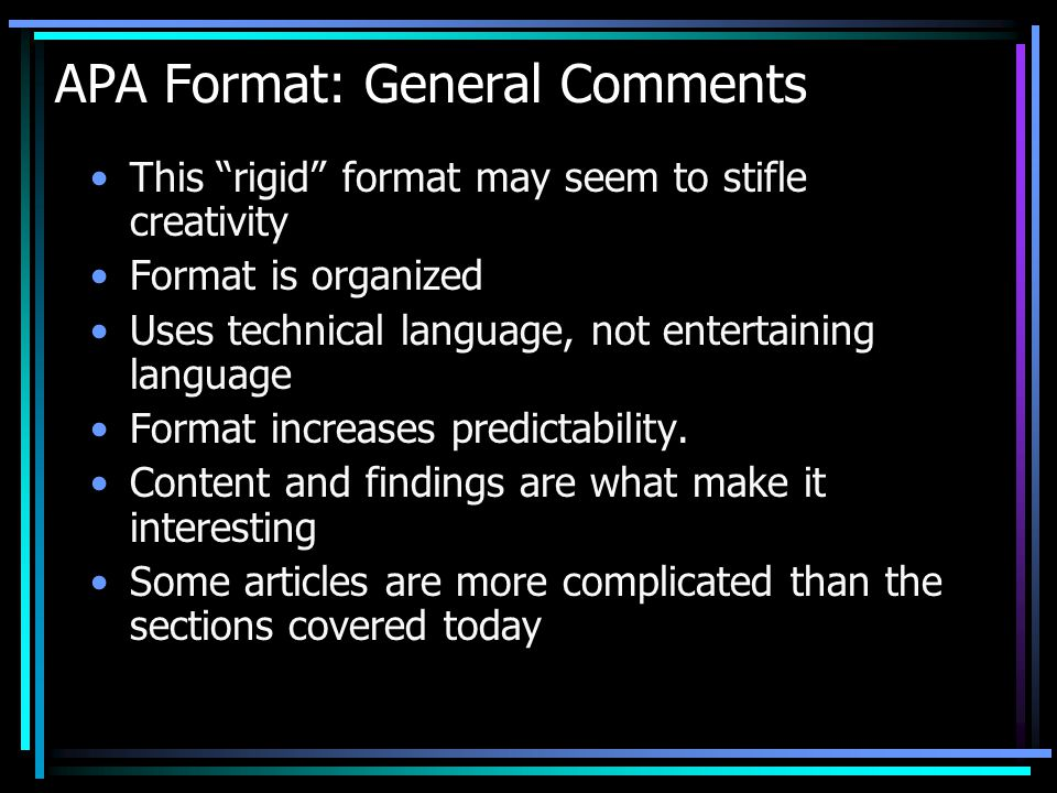 APA Format: General Comments This rigid format may seem to stifle creativity Format is organized Uses technical language, not entertaining language Format increases predictability.