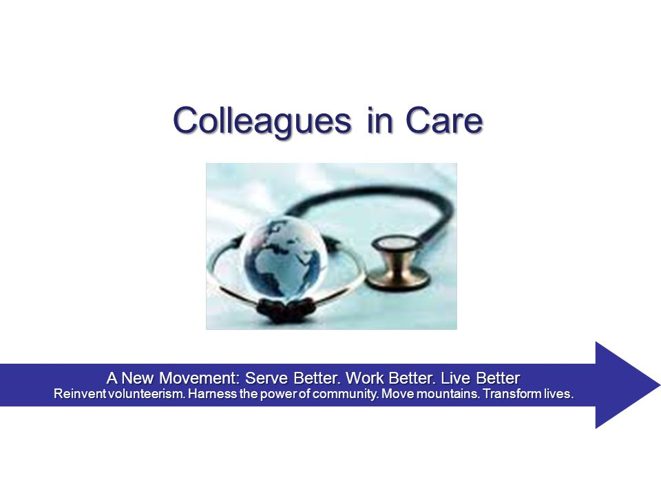 Colleagues in Care A New Movement: Serve Better. Work Better.