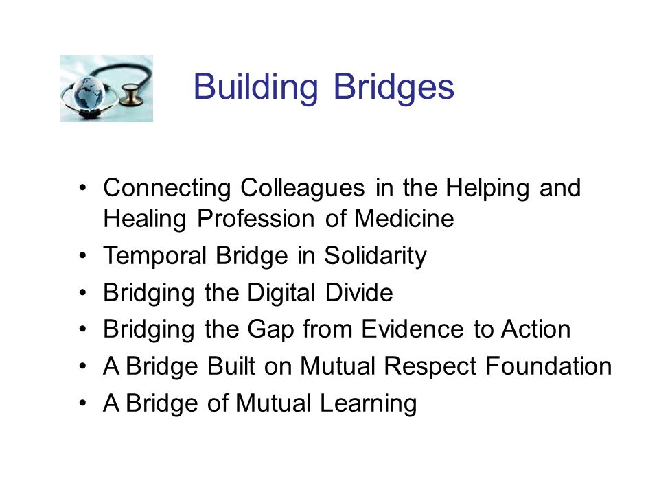 Building Bridges Connecting Colleagues in the Helping and Healing Profession of Medicine Temporal Bridge in Solidarity Bridging the Digital Divide Bridging the Gap from Evidence to Action A Bridge Built on Mutual Respect Foundation A Bridge of Mutual Learning