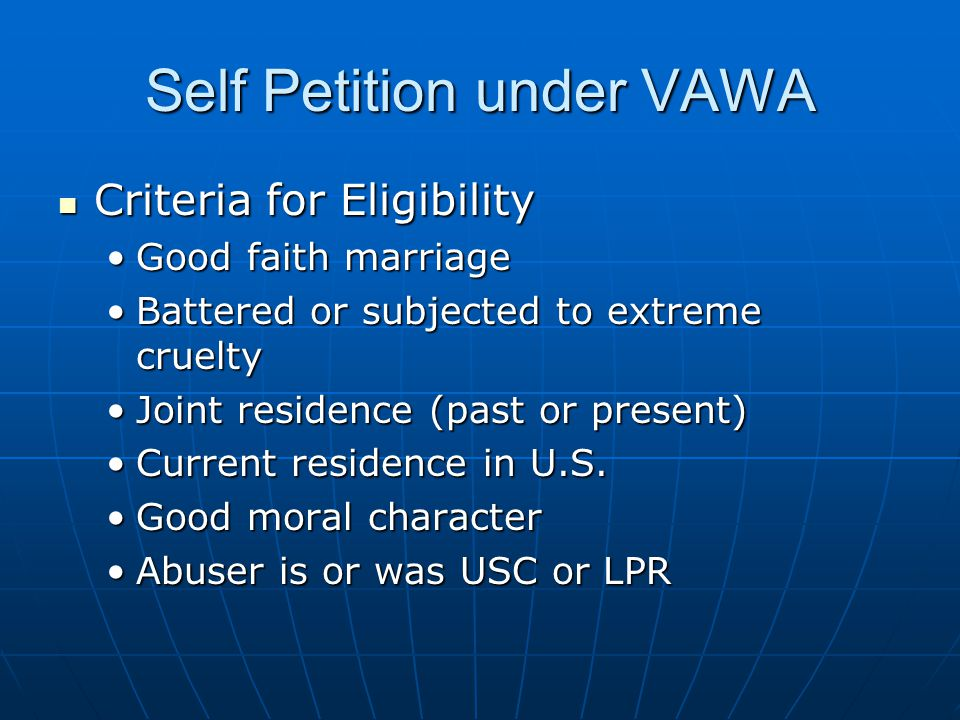 Self Petition under VAWA Criteria for Eligibility Criteria for Eligibility Good faith marriageGood faith marriage Battered or subjected to extreme crueltyBattered or subjected to extreme cruelty Joint residence (past or present)Joint residence (past or present) Current residence in U.S.Current residence in U.S.