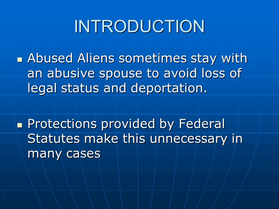 INTRODUCTION Abused Aliens sometimes stay with an abusive spouse to avoid loss of legal status and deportation.