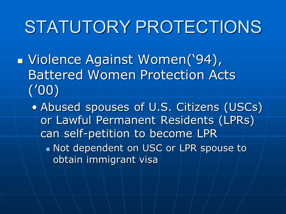STATUTORY PROTECTIONS Violence Against Women('94), Battered Women Protection Acts ('00) Violence Against Women('94), Battered Women Protection Acts ('00) Abused spouses of U.S.