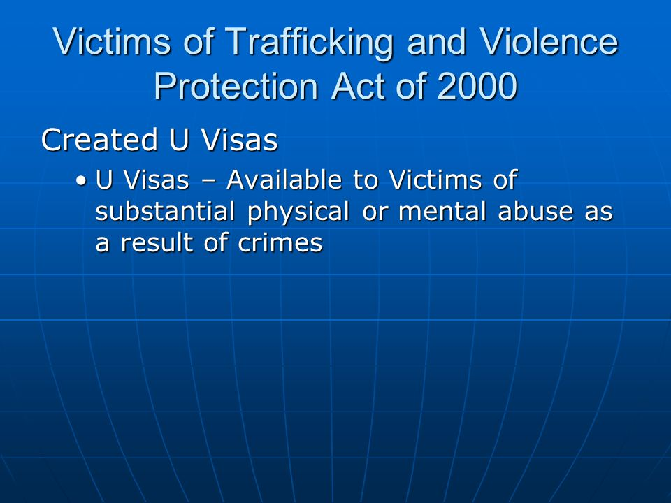 Victims of Trafficking and Violence Protection Act of 2000 Created U Visas U Visas – Available to Victims of substantial physical or mental abuse as a result of crimesU Visas – Available to Victims of substantial physical or mental abuse as a result of crimes