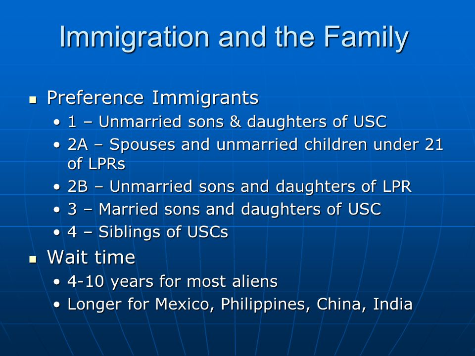 Immigration and the Family Preference Immigrants Preference Immigrants 1 – Unmarried sons & daughters of USC1 – Unmarried sons & daughters of USC 2A – Spouses and unmarried children under 21 of LPRs2A – Spouses and unmarried children under 21 of LPRs 2B – Unmarried sons and daughters of LPR2B – Unmarried sons and daughters of LPR 3 – Married sons and daughters of USC3 – Married sons and daughters of USC 4 – Siblings of USCs4 – Siblings of USCs Wait time Wait time 4-10 years for most aliens4-10 years for most aliens Longer for Mexico, Philippines, China, IndiaLonger for Mexico, Philippines, China, India