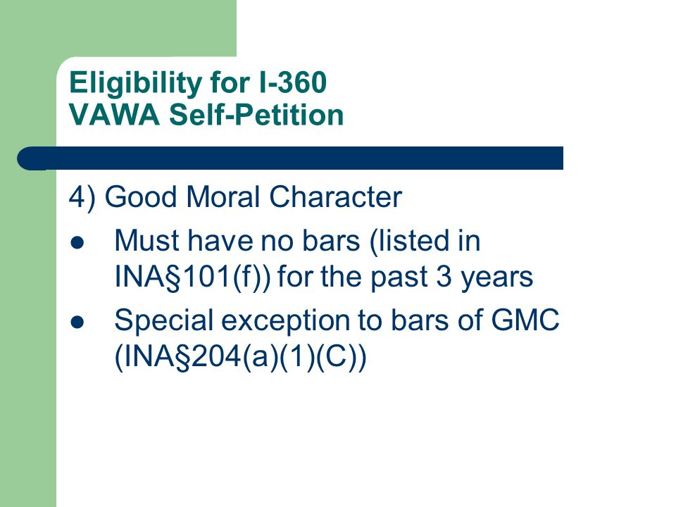 Eligibility for I-360 VAWA Self-Petition 4) Good Moral Character Must have no bars (listed in INA§101(f)) for the past 3 years Special exception to bars of GMC (INA§204(a)(1)(C))