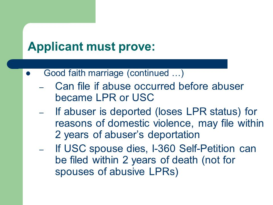 Applicant must prove: Good faith marriage (continued …) – Can file if abuse occurred before abuser became LPR or USC – If abuser is deported (loses LPR status) for reasons of domestic violence, may file within 2 years of abuser's deportation – If USC spouse dies, I-360 Self-Petition can be filed within 2 years of death (not for spouses of abusive LPRs)