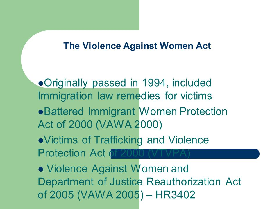 The Violence Against Women Act Originally passed in 1994, included Immigration law remedies for victims Battered Immigrant Women Protection Act of 2000 (VAWA 2000) Victims of Trafficking and Violence Protection Act of 2000 (VTVPA) Violence Against Women and Department of Justice Reauthorization Act of 2005 (VAWA 2005) – HR3402