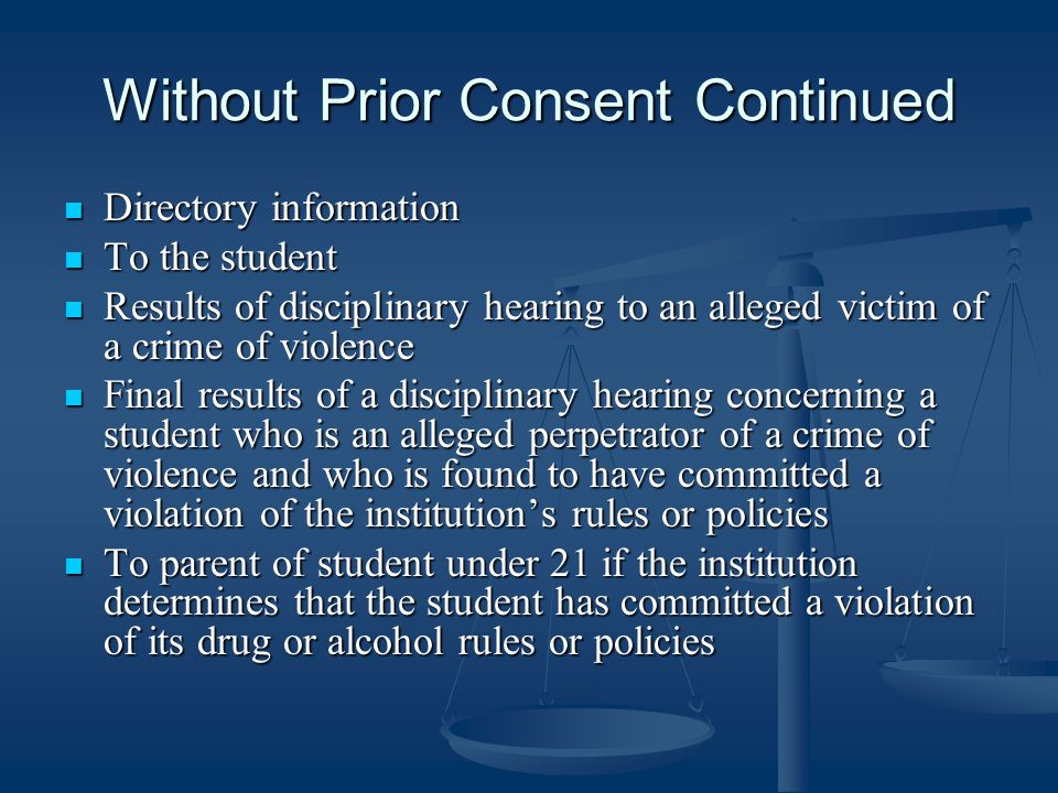 Without Prior Consent Continued Directory information Directory information To the student To the student Results of disciplinary hearing to an alleged victim of a crime of violence Results of disciplinary hearing to an alleged victim of a crime of violence Final results of a disciplinary hearing concerning a student who is an alleged perpetrator of a crime of violence and who is found to have committed a violation of the institution's rules or policies Final results of a disciplinary hearing concerning a student who is an alleged perpetrator of a crime of violence and who is found to have committed a violation of the institution's rules or policies To parent of student under 21 if the institution determines that the student has committed a violation of its drug or alcohol rules or policies To parent of student under 21 if the institution determines that the student has committed a violation of its drug or alcohol rules or policies