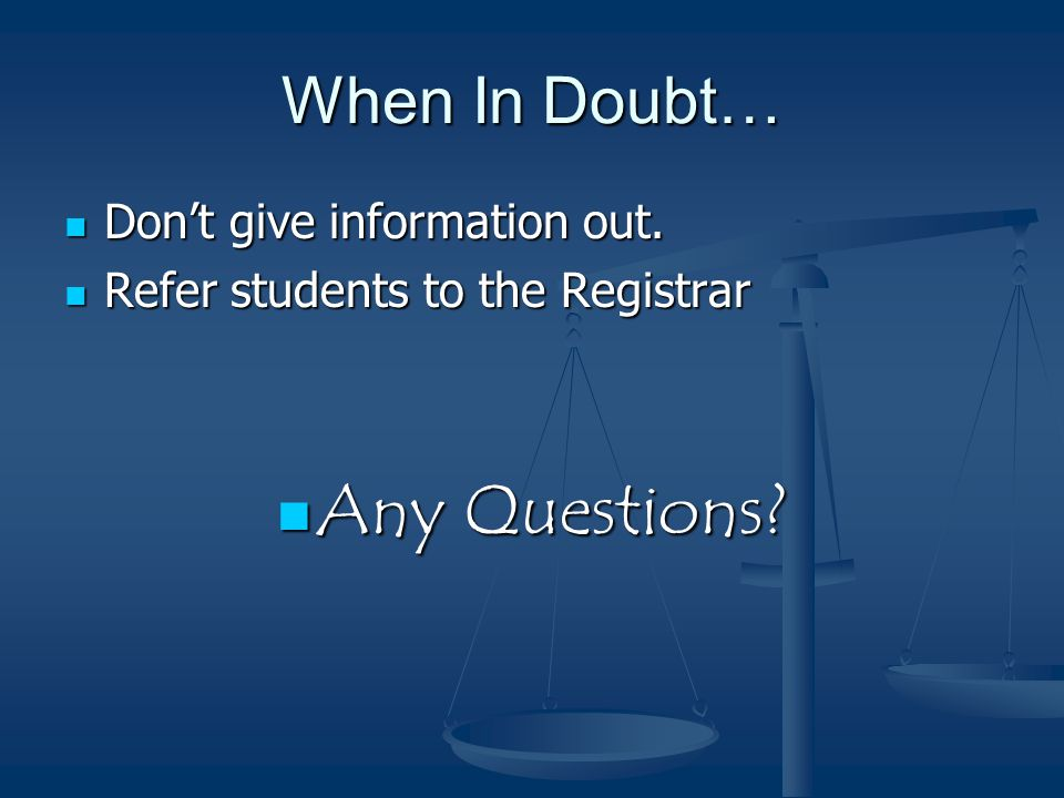 When In Doubt… Don't give information out. Don't give information out.