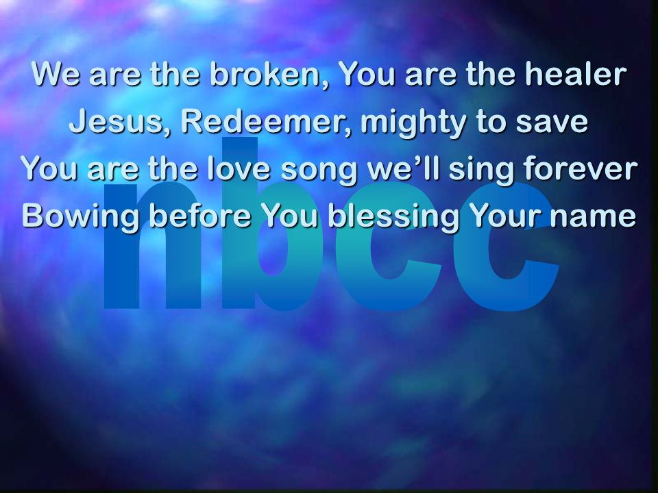 We are the broken, You are the healer Jesus, Redeemer, mighty to save You are the love song we'll sing forever Bowing before You blessing Your name
