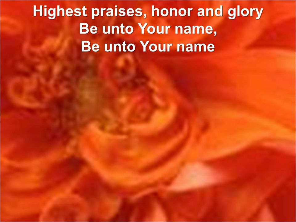 Highest praises, honor and glory Be unto Your name, Be unto Your name