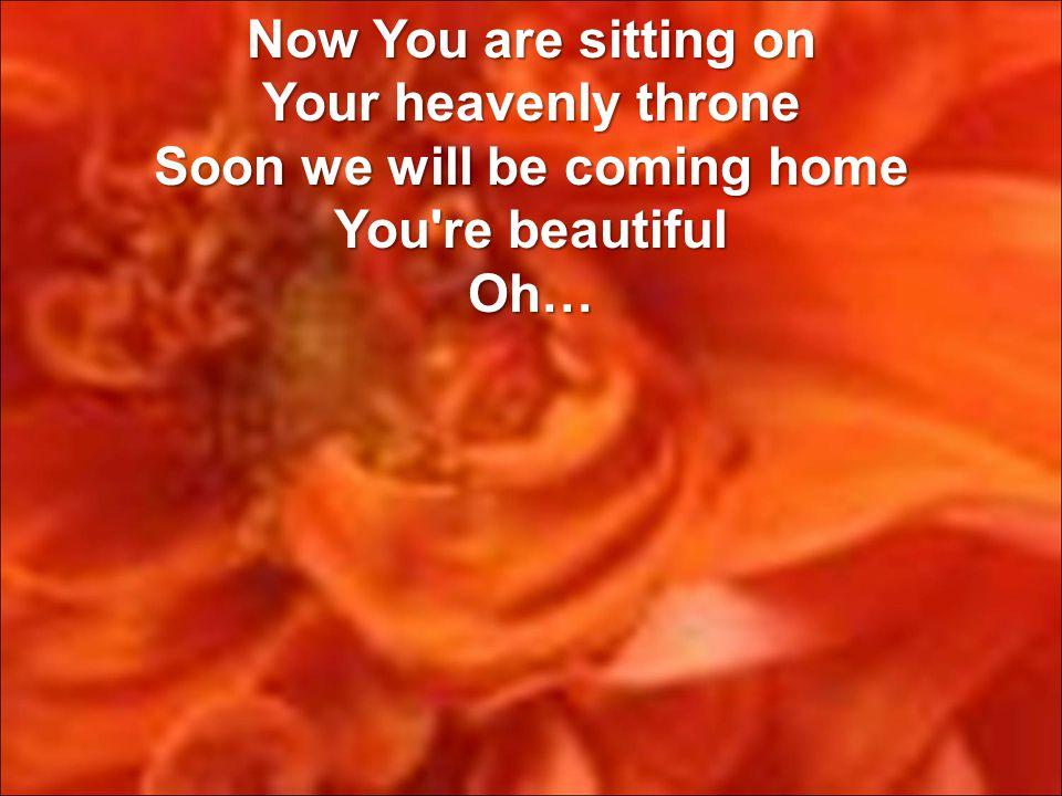Now You are sitting on Your heavenly throne Soon we will be coming home You re beautiful Oh…