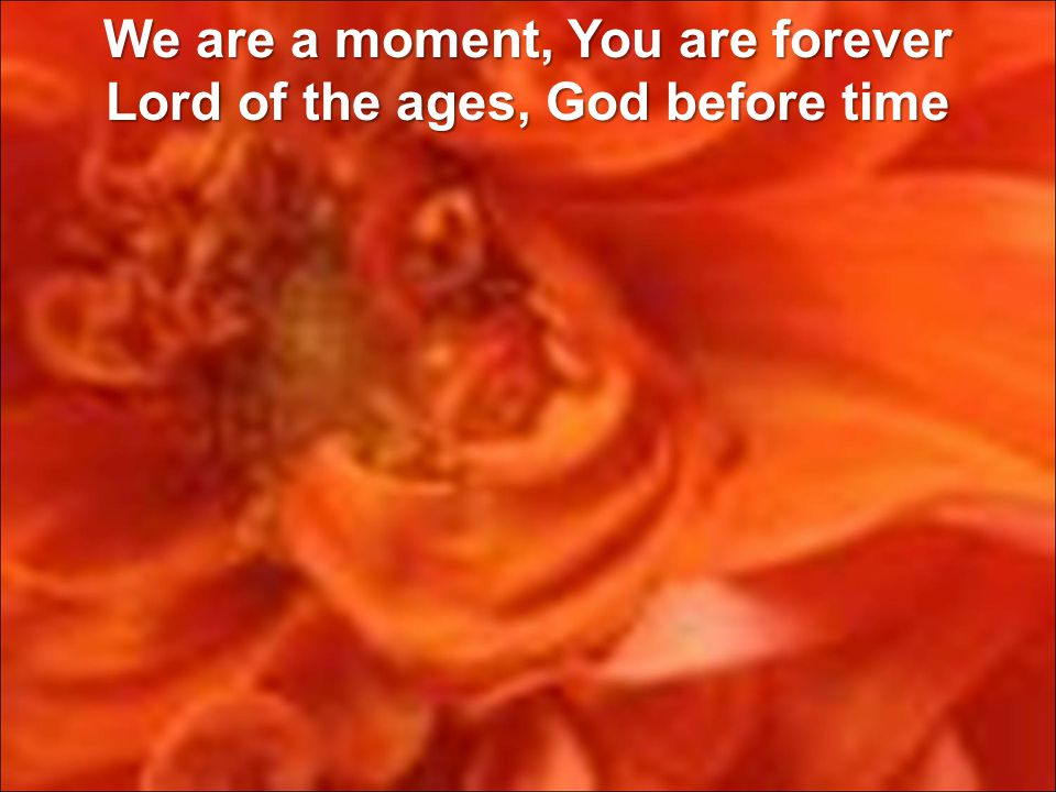 We are a moment, You are forever Lord of the ages, God before time