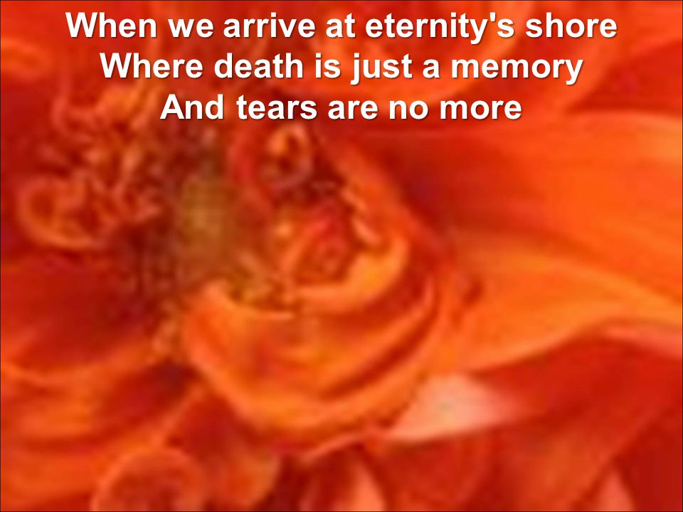 When we arrive at eternity s shore Where death is just a memory And tears are no more