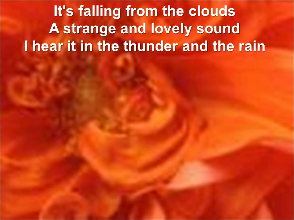 It s falling from the clouds A strange and lovely sound I hear it in the thunder and the rain