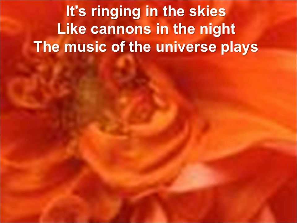 It s ringing in the skies Like cannons in the night The music of the universe plays