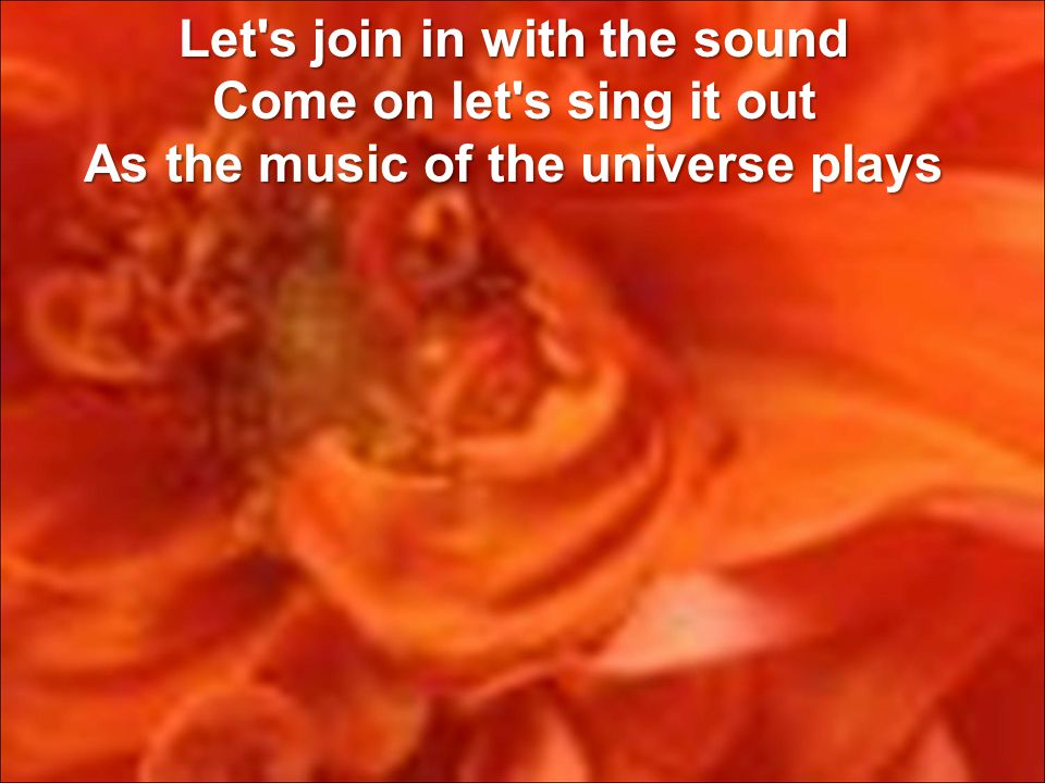 Let s join in with the sound Come on let s sing it out As the music of the universe plays