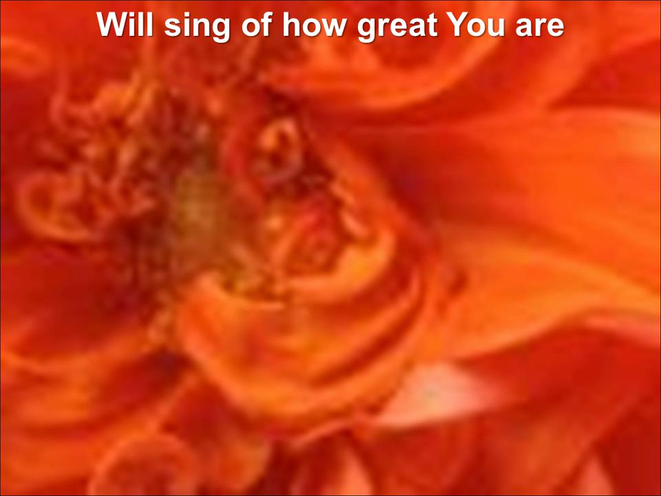 Will sing of how great You are