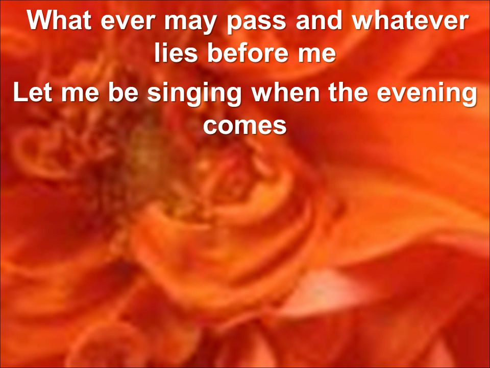 What ever may pass and whatever lies before me Let me be singing when the evening comes