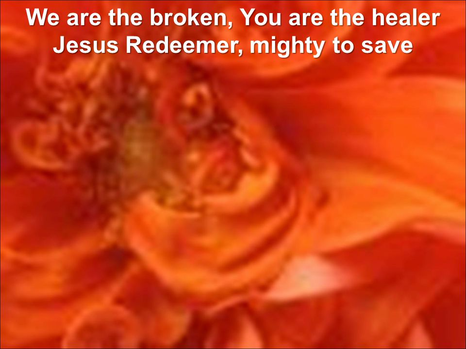 We are the broken, You are the healer Jesus Redeemer, mighty to save