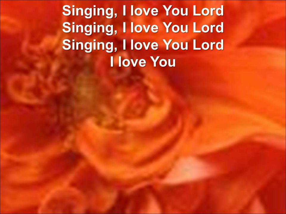 Singing, I love You Lord Singing, I love You Lord Singing, I love You Lord I love You