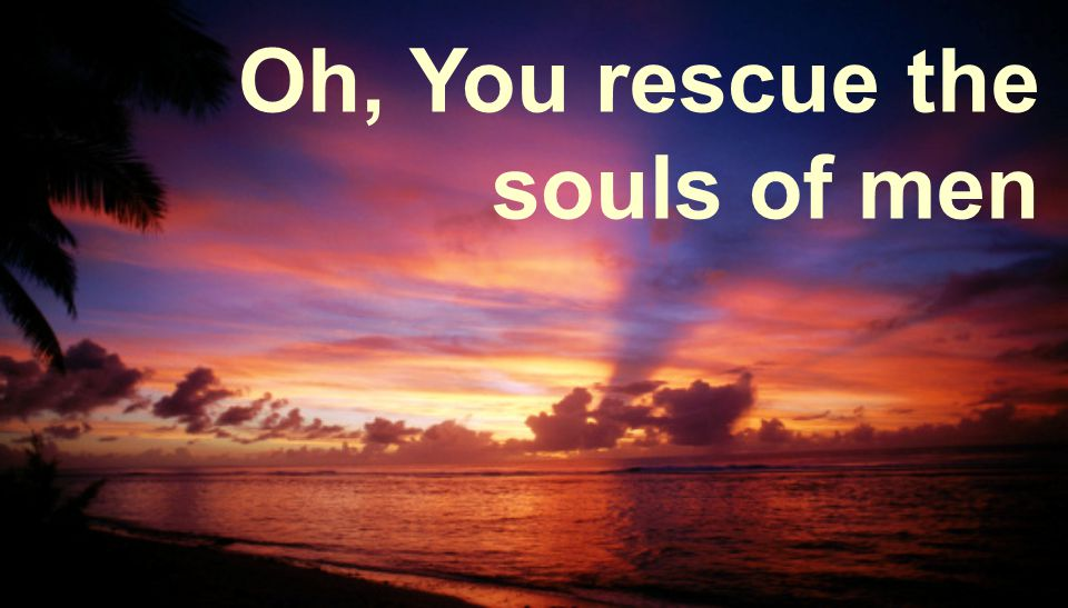 Oh, You rescue the souls of men