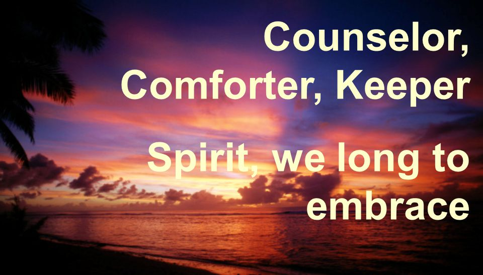 Counselor, Comforter, Keeper Spirit, we long to embrace