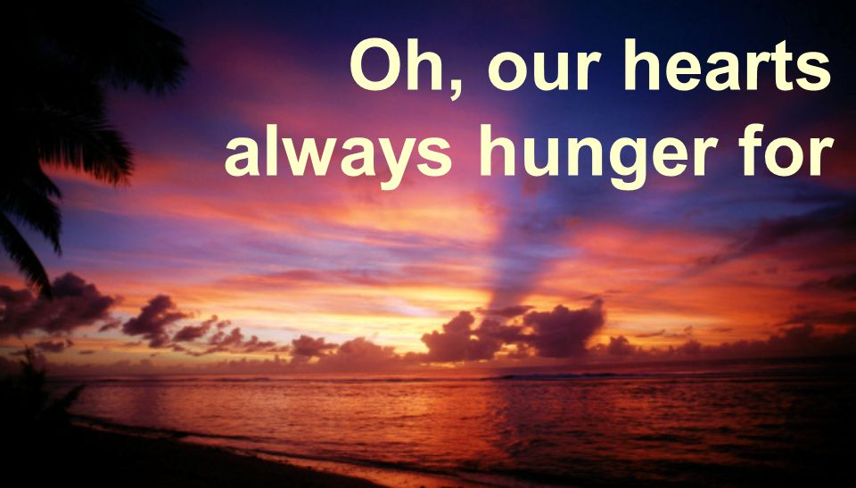 Oh, our hearts always hunger for