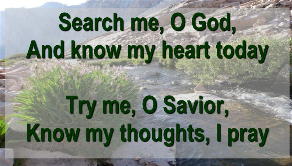 Search me, O God, And know my heart today Try me, O Savior, Know my thoughts, I pray