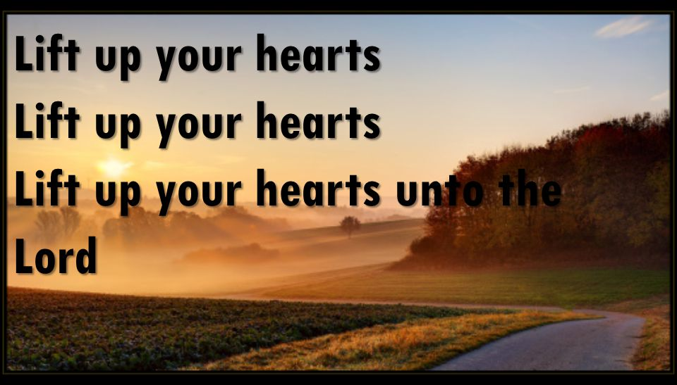 Lift up your hearts Lift up your hearts unto the Lord