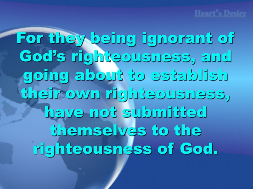 Heart ' s Desire For they being ignorant of God's righteousness, and going about to establish their own righteousness, have not submitted themselves to the righteousness of God.