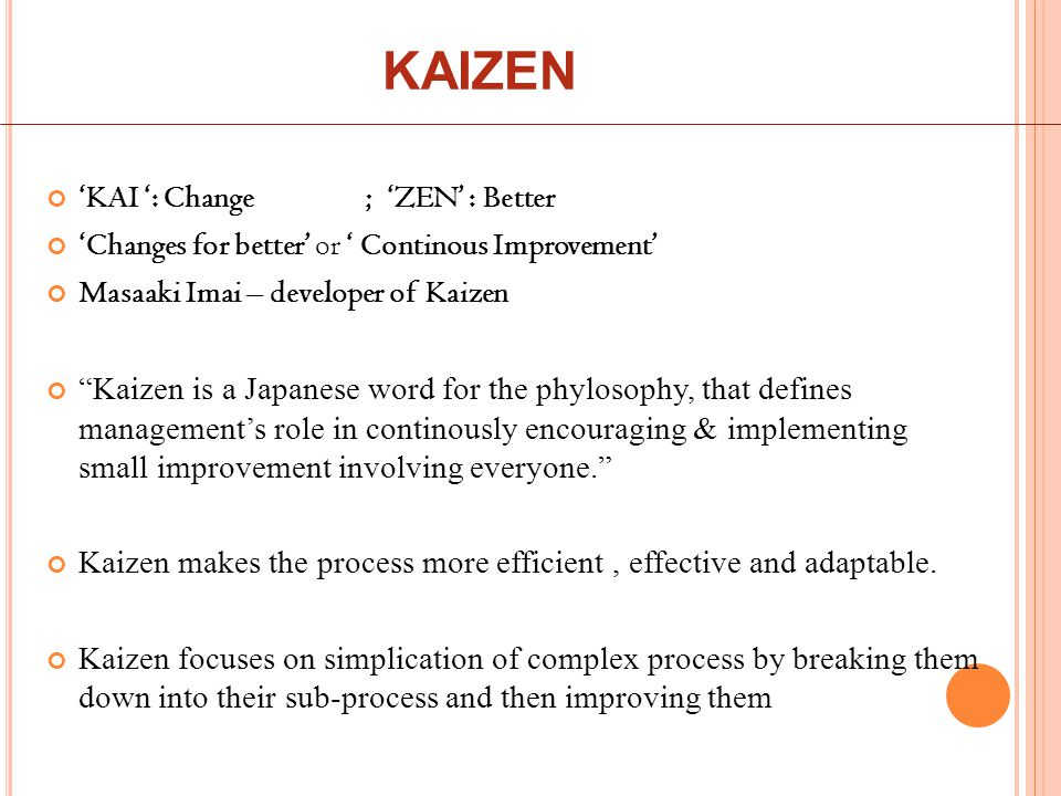 KAIZEN 'KAI ': Change; 'ZEN' : Better 'Changes for better' or ' Continous Improvement' Masaaki Imai – developer of Kaizen Kaizen is a Japanese word for the phylosophy, that defines management's role in continously encouraging & implementing small improvement involving everyone. Kaizen makes the process more efficient, effective and adaptable.